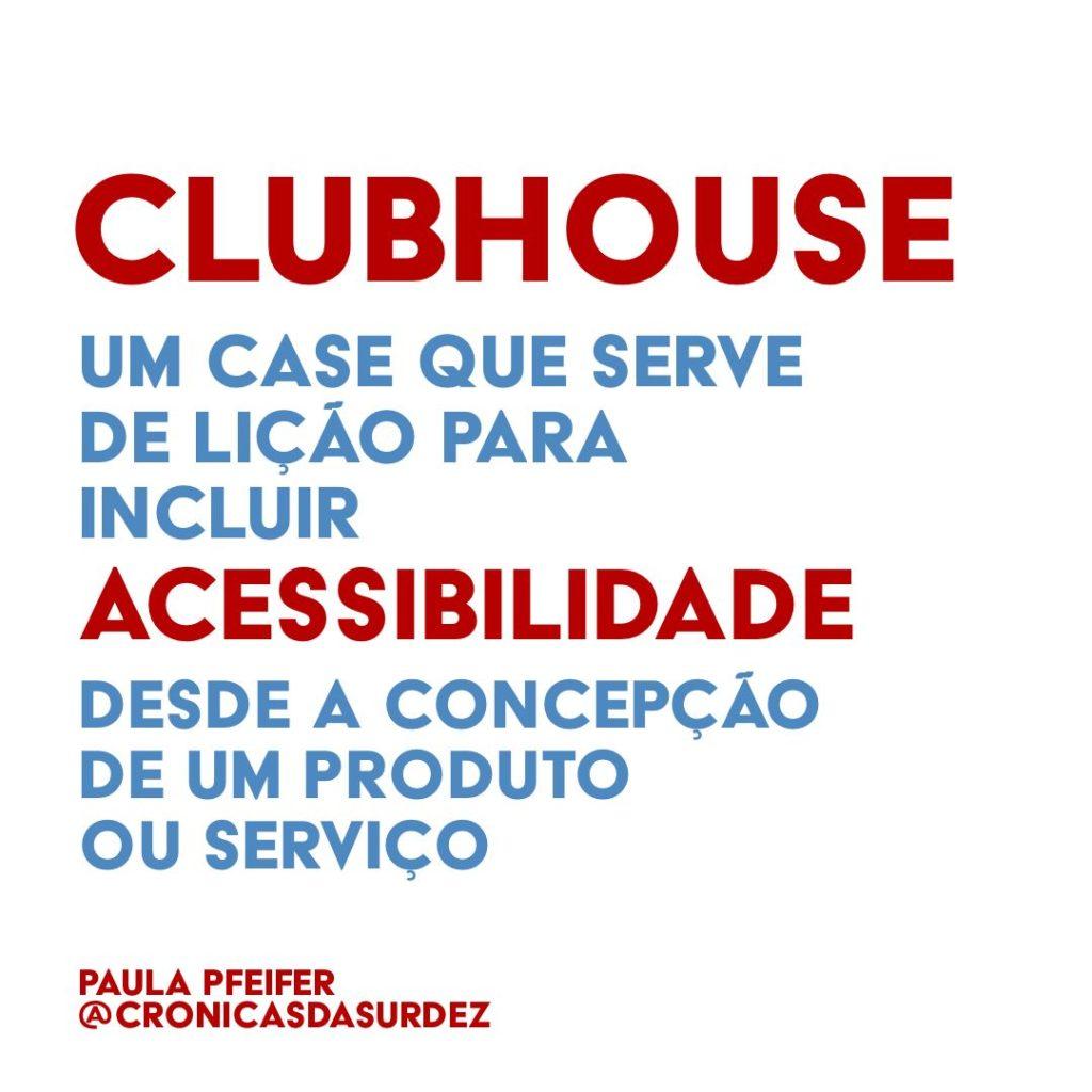 """Card com fundo branco e o texto, em vermelho e azul: """"Clubhouse, um case que serve de lição para incluir acessibilidade desde a concepção de um produto ou serviço"""". Paula Pfeifer @cronicasdasurdez"""