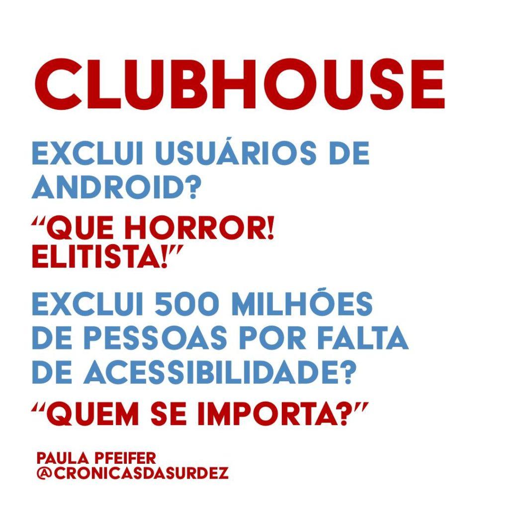 """Card com fundo branco e o texto, em vermelho e azul: """"Clubhouse exclui usuários de Android? 'Que horror! Elitista!' Exclui 500 milhões de pessoas por falta de acessibilidade? 'Quem se importa?'"""". Paula Pfeifer @cronicasdasurdez"""